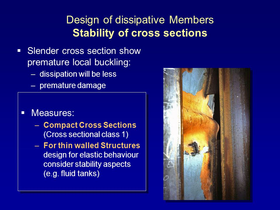 Design of dissipative Members Stability of cross sections Measures: –Compact Cross Sections (Cross sectional class 1) –For thin walled Structures design for elastic behaviour consider stability aspects (e.g.