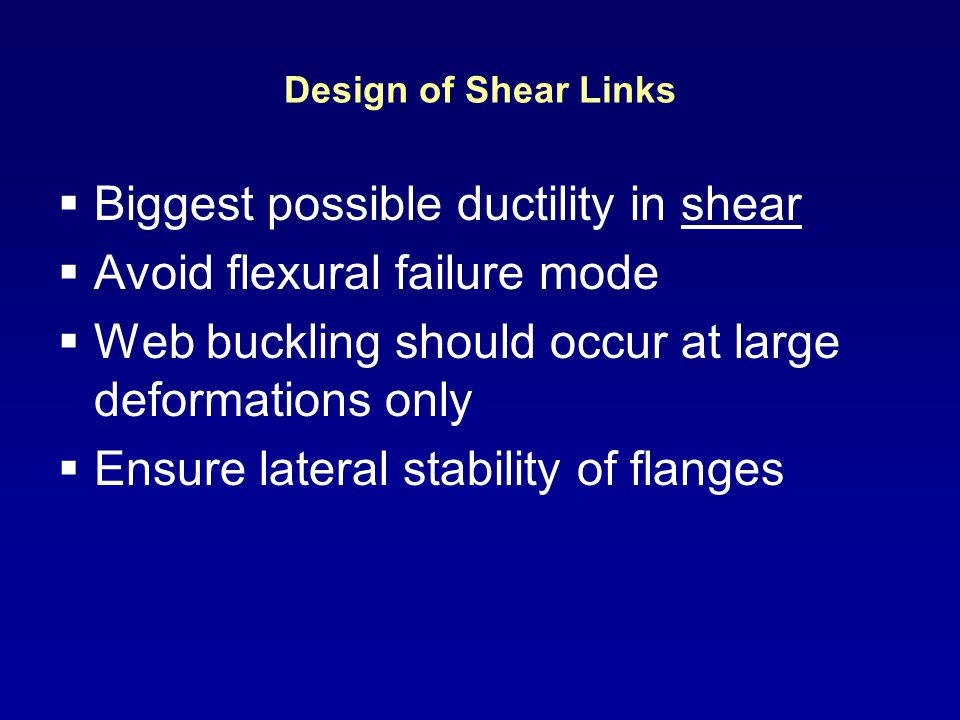 Design of Shear Links Biggest possible ductility in shear Avoid flexural failure mode Web buckling should occur at large deformations only Ensure late
