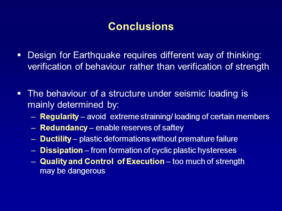 Conclusions Design for Earthquake requires different way of thinking: verification of behaviour rather than verification of strength The behaviour of a structure under seismic loading is mainly determined by: –Regularity – avoid extreme straining/ loading of certain members –Redundancy – enable reserves of saftey –Ductility – plastic deformations without premature failure –Dissipation – from formation of cyclic plastic hystereses –Quality and Control of Execution – too much of strength may be dangerous