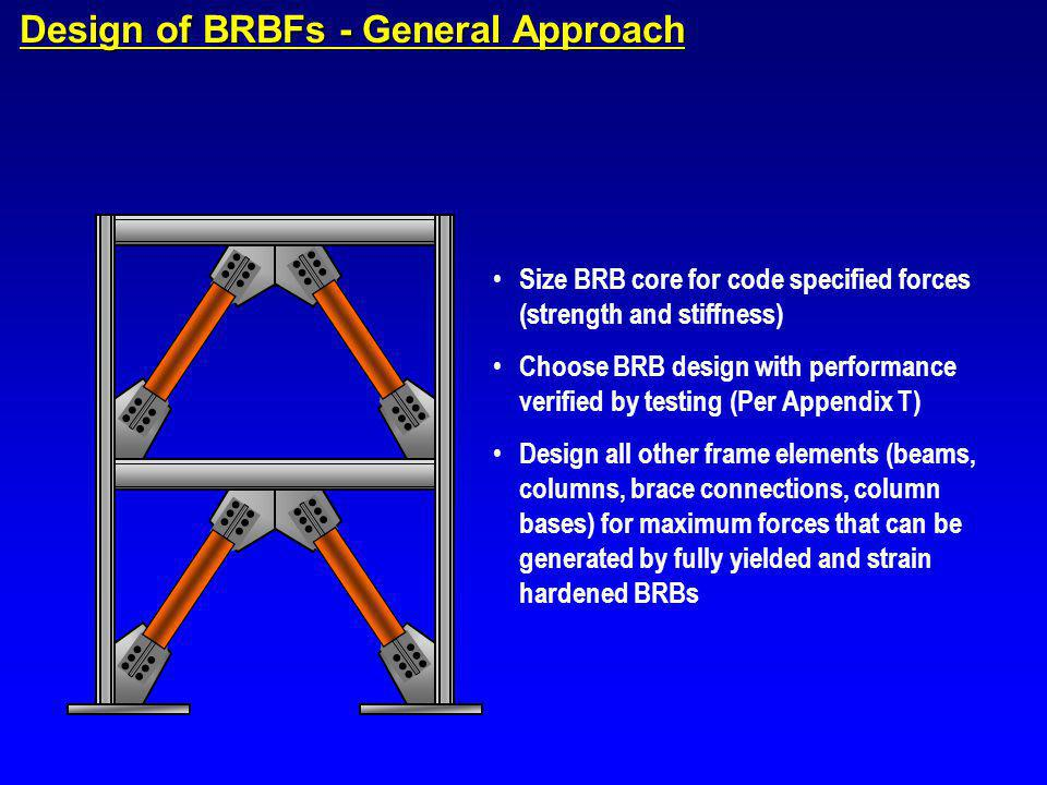 Design of BRBFs - General Approach Size BRB core for code specified forces (strength and stiffness) Choose BRB design with performance verified by tes