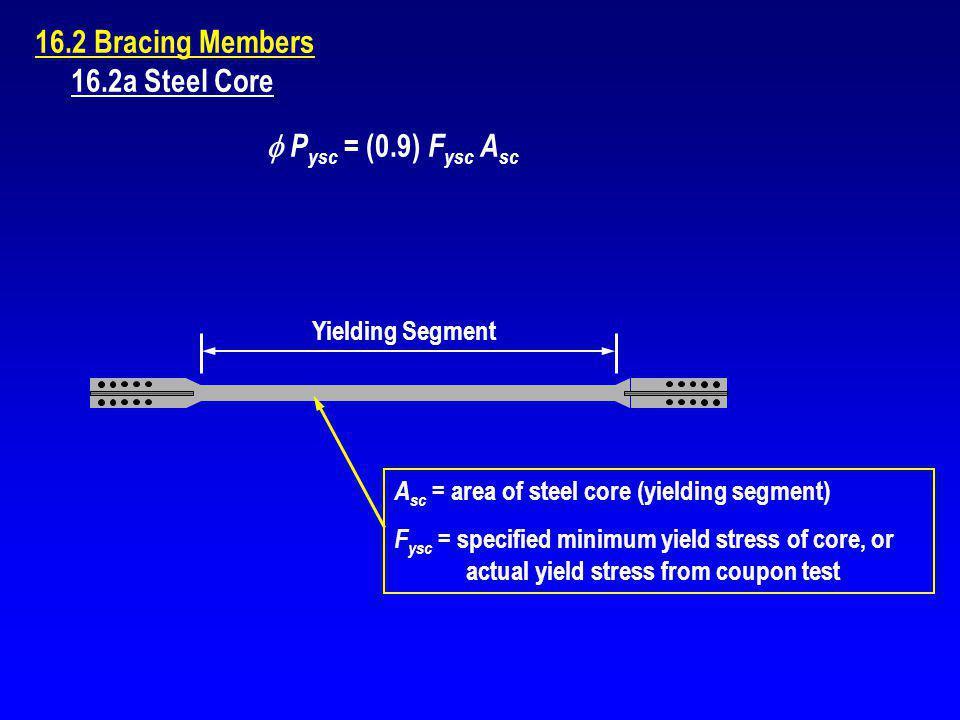 16.2 Bracing Members 16.2a Steel Core P ysc = (0.9) F ysc A sc Yielding Segment A sc = area of steel core (yielding segment) F ysc = specified minimum