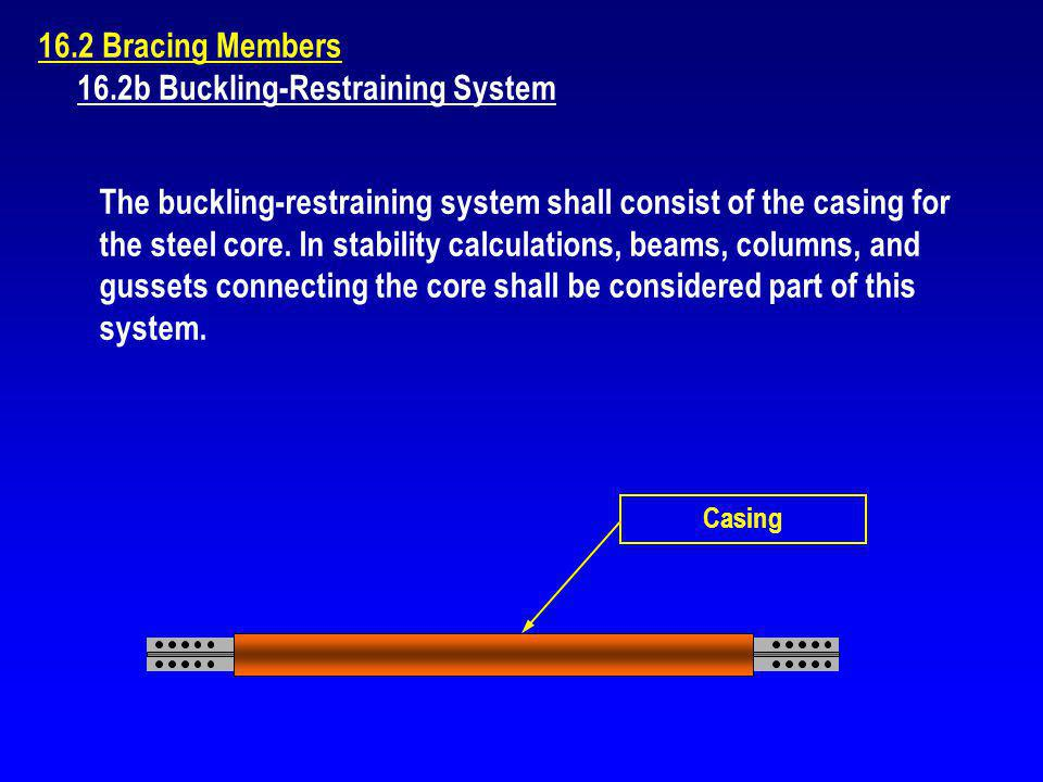 16.2 Bracing Members 16.2b Buckling-Restraining System The buckling-restraining system shall consist of the casing for the steel core. In stability ca
