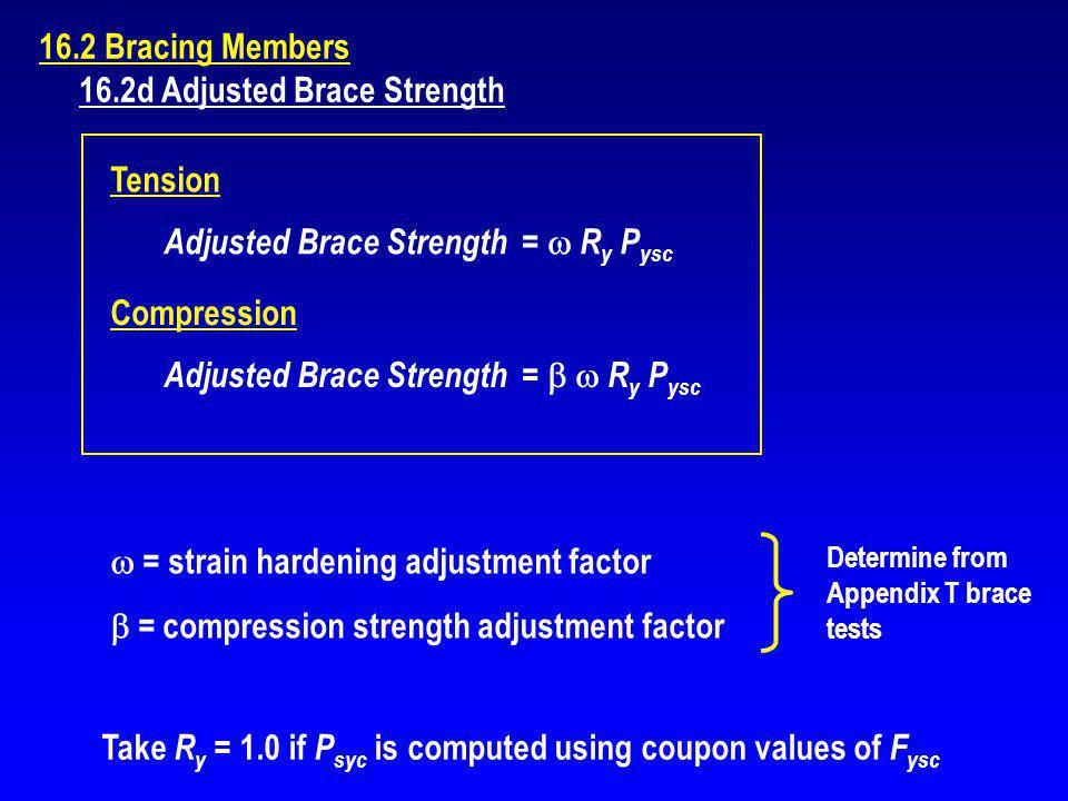 16.2 Bracing Members 16.2d Adjusted Brace Strength Adjusted Brace Strength = R y P ysc Compression Adjusted Brace Strength = R y P ysc Tension = strai