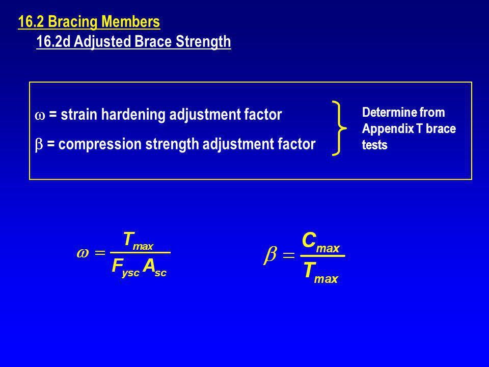 16.2 Bracing Members 16.2d Adjusted Brace Strength = strain hardening adjustment factor = compression strength adjustment factor Determine from Append