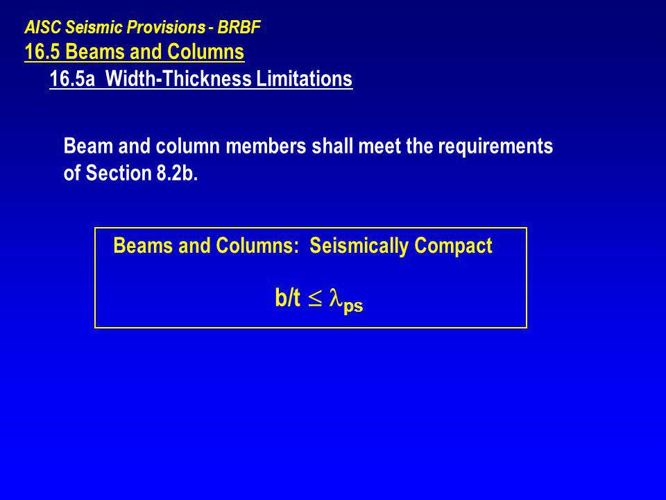 AISC Seismic Provisions - BRBF 16.5 Beams and Columns 16.5a Width-Thickness Limitations Beam and column members shall meet the requirements of Section