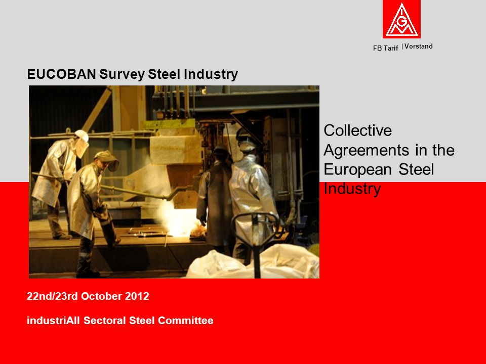 Vorstand FB Tarif 22nd/23rd October 2012 industriAll Sectoral Steel Committee EUCOBAN Survey Steel Industry Collective Agreements in the European Steel Industry