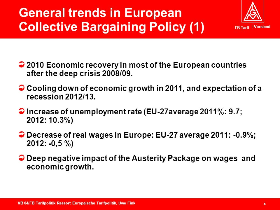 Vorstand FB Tarif 4 VB 04/FB Tarifpolitik Ressort Europäische Tarifpolitik, Uwe Fink General trends in European Collective Bargaining Policy (1) 2010 Economic recovery in most of the European countries after the deep crisis 2008/09.