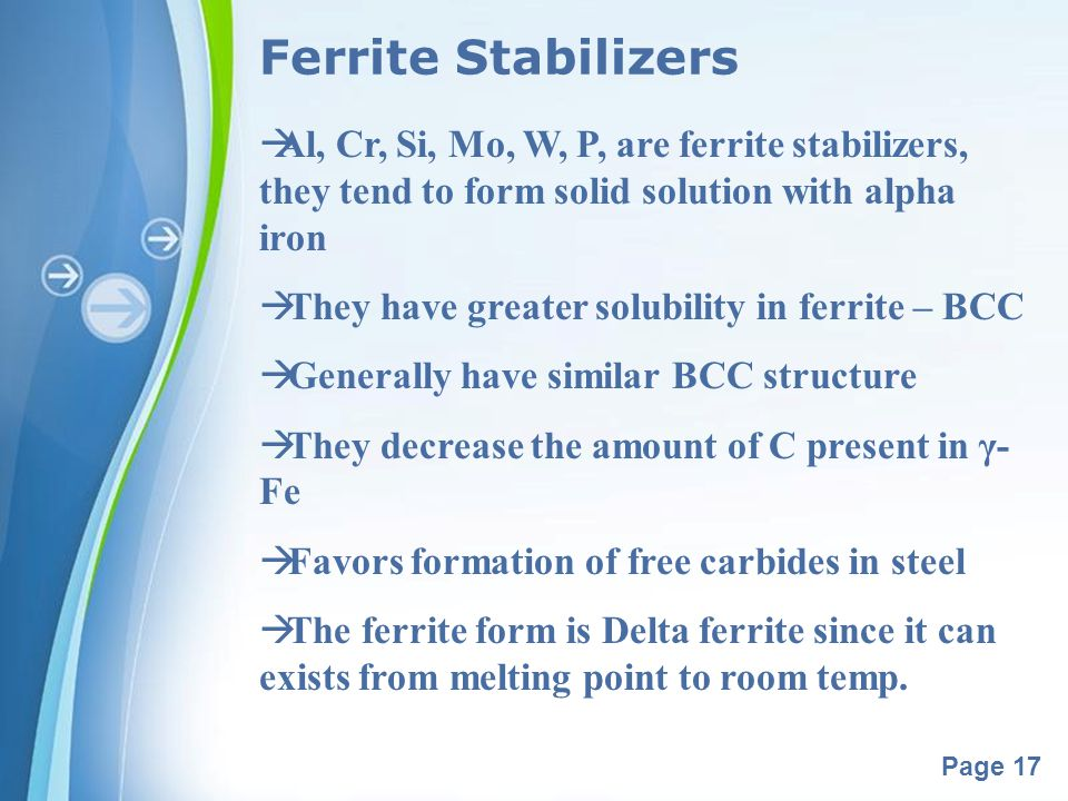 Powerpoint Templates Page 17 Ferrite Stabilizers Al, Cr, Si, Mo, W, P, are ferrite stabilizers, they tend to form solid solution with alpha iron They