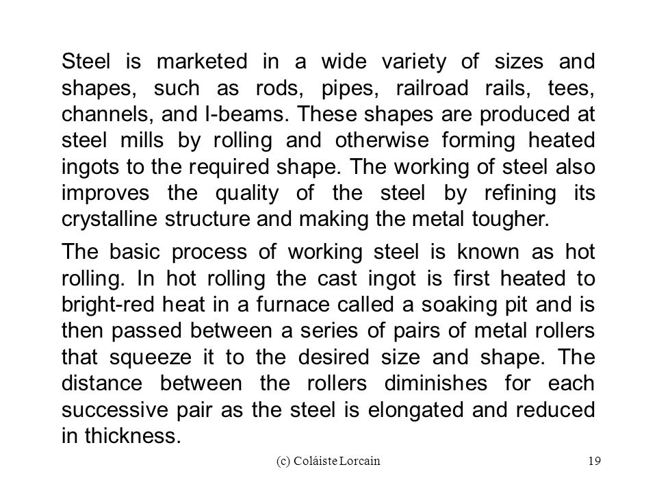 (c) Coláiste Lorcain19 Steel is marketed in a wide variety of sizes and shapes, such as rods, pipes, railroad rails, tees, channels, and I-beams. Thes