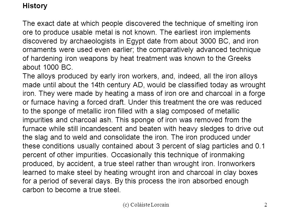 (c) Coláiste Lorcain2 History The exact date at which people discovered the technique of smelting iron ore to produce usable metal is not known. The e