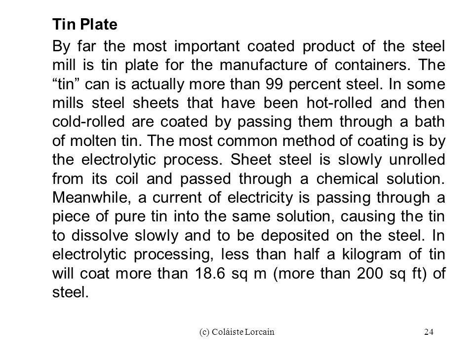 (c) Coláiste Lorcain24 Tin Plate By far the most important coated product of the steel mill is tin plate for the manufacture of containers. The tin ca