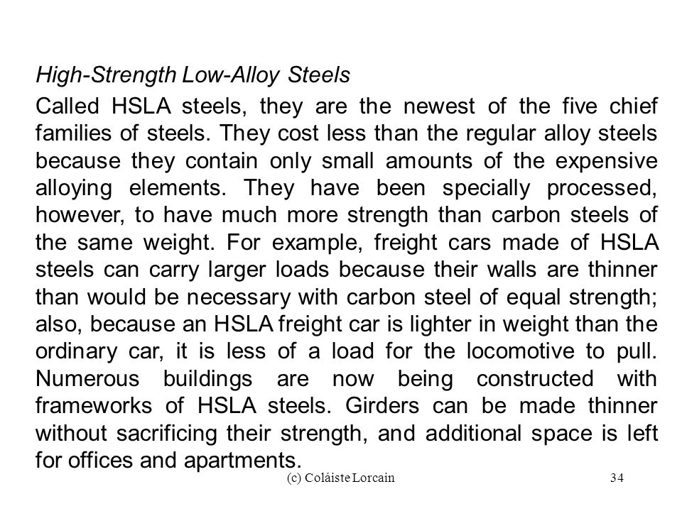 (c) Coláiste Lorcain34 High-Strength Low-Alloy Steels Called HSLA steels, they are the newest of the five chief families of steels. They cost less tha