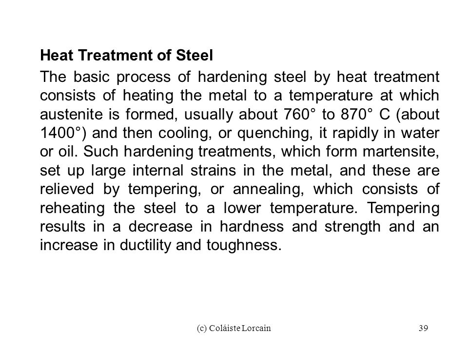 (c) Coláiste Lorcain39 Heat Treatment of Steel The basic process of hardening steel by heat treatment consists of heating the metal to a temperature a