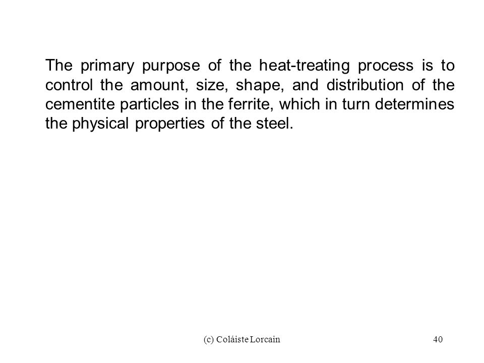(c) Coláiste Lorcain40 The primary purpose of the heat-treating process is to control the amount, size, shape, and distribution of the cementite parti
