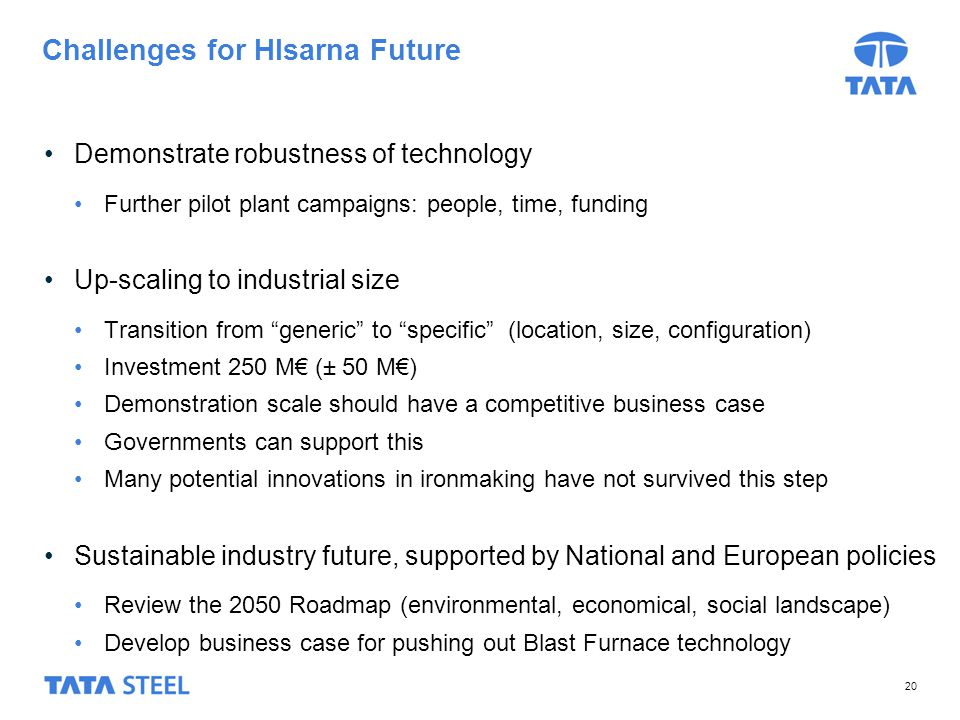 20 Challenges for HIsarna Future Demonstrate robustness of technology Further pilot plant campaigns: people, time, funding Up-scaling to industrial size Transition from generic to specific (location, size, configuration) Investment 250 M (± 50 M) Demonstration scale should have a competitive business case Governments can support this Many potential innovations in ironmaking have not survived this step Sustainable industry future, supported by National and European policies Review the 2050 Roadmap (environmental, economical, social landscape) Develop business case for pushing out Blast Furnace technology