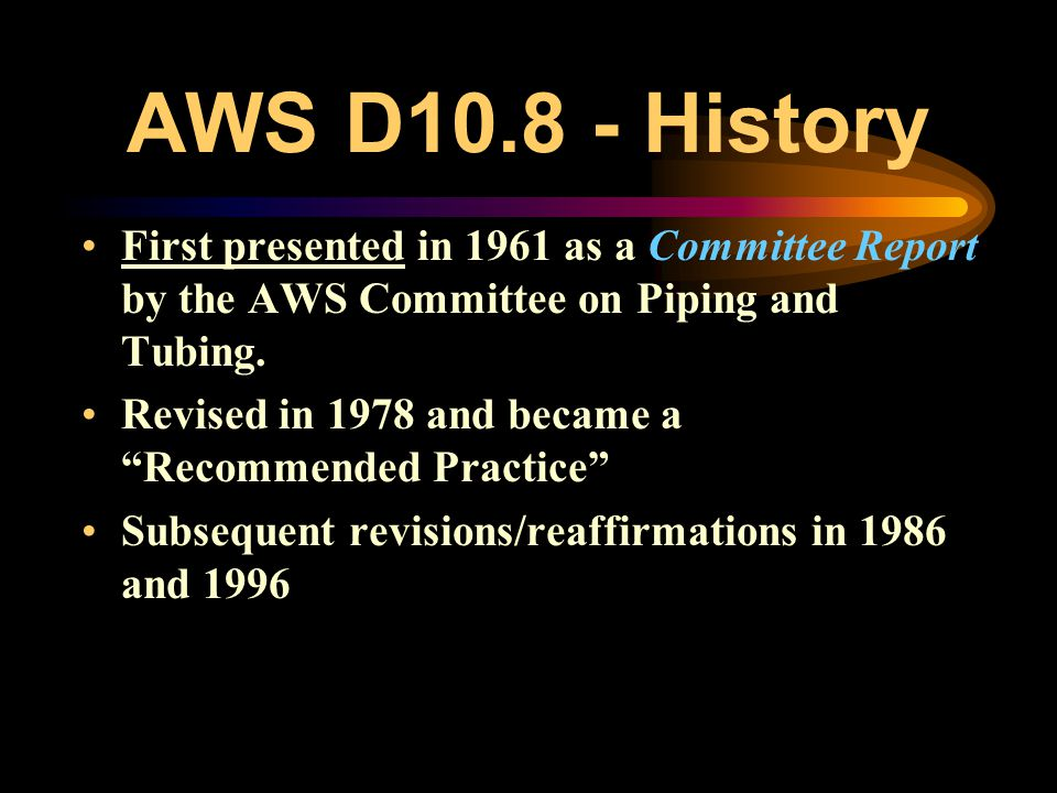 AWS D10.8 - Uses Often overlooked…… Excellent resource for: –Developing Corporate Procedures & Specifications –Training Engineers, Supervision and Wel