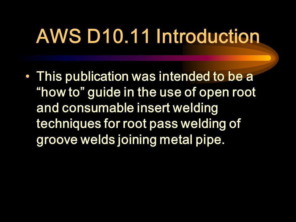 AWS D10.11 Keywords Root pass welding, pipe, gas purging, consumable insert, gas tungsten arc welding, gas metal arc welding, shielded metal arc weldi