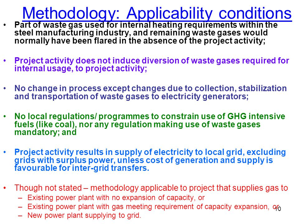 10 Methodology: Applicability conditions Part of waste gas used for internal heating requirements within the steel manufacturing industry, and remaining waste gases would normally have been flared in the absence of the project activity; Project activity does not induce diversion of waste gases required for internal usage, to project activity; No change in process except changes due to collection, stabilization and transportation of waste gases to electricity generators; No local regulations/ programmes to constrain use of GHG intensive fuels (like coal), nor any regulation making use of waste gases mandatory; and Project activity results in supply of electricity to local grid, excluding grids with surplus power, unless cost of generation and supply is favourable for inter-grid transfers.