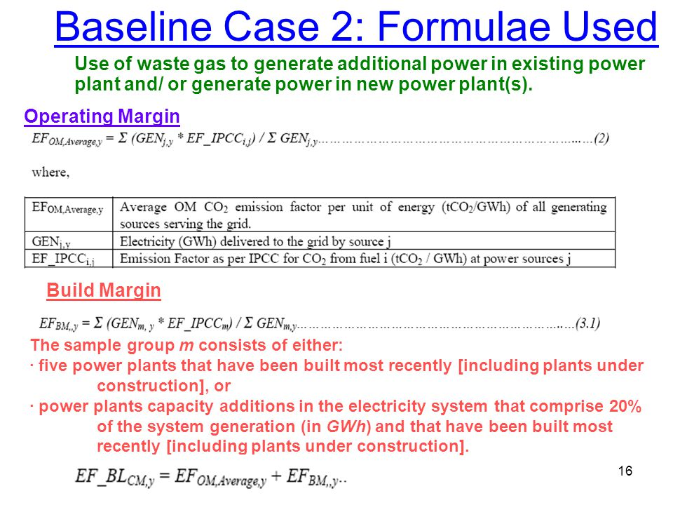 16 Baseline Case 2: Formulae Used Operating Margin Build Margin The sample group m consists of either: · five power plants that have been built most recently [including plants under construction], or · power plants capacity additions in the electricity system that comprise 20% of the system generation (in GWh) and that have been built most recently [including plants under construction].