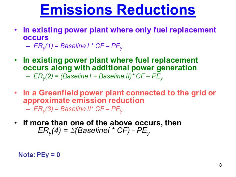 18 Emissions Reductions In existing power plant where only fuel replacement occurs –ER y (1) = Baseline I * CF – PE y In existing power plant where fu