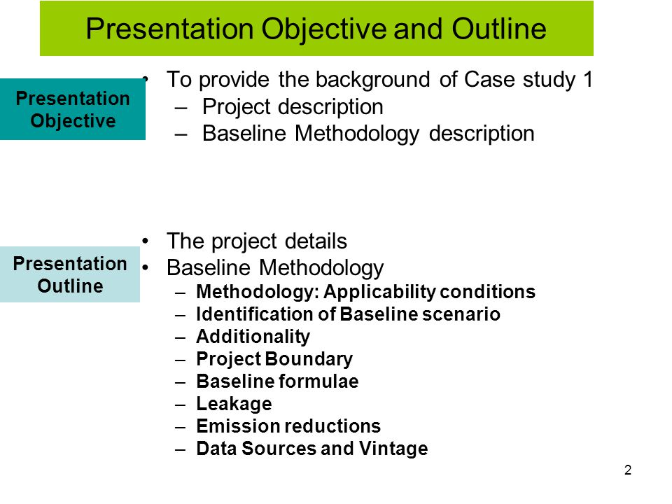 2 To provide the background of Case study 1 – Project description – Baseline Methodology description The project details Baseline Methodology –Methodology: Applicability conditions –Identification of Baseline scenario –Additionality –Project Boundary –Baseline formulae –Leakage –Emission reductions –Data Sources and Vintage Presentation Objective Presentation Outline Presentation Objective and Outline