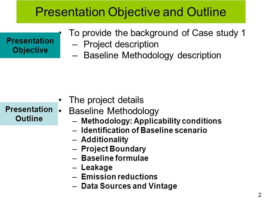 2 To provide the background of Case study 1 – Project description – Baseline Methodology description The project details Baseline Methodology –Methodo