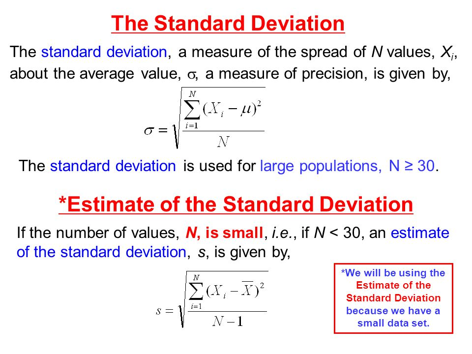 *Estimate of the Standard Deviation The standard deviation, a measure of the spread of N values, X i, about the average value,, a measure of precision, is given by, The Standard Deviation If the number of values, N, is small, i.e., if N < 30, an estimate of the standard deviation, s, is given by, The standard deviation is used for large populations, N 30.