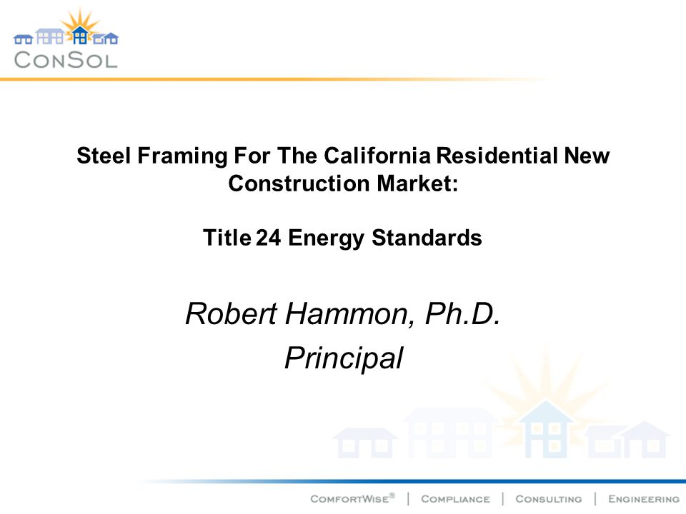 Steel Framing For The California Residential New Construction Market: Title 24 Energy Standards Robert Hammon, Ph.D. Principal