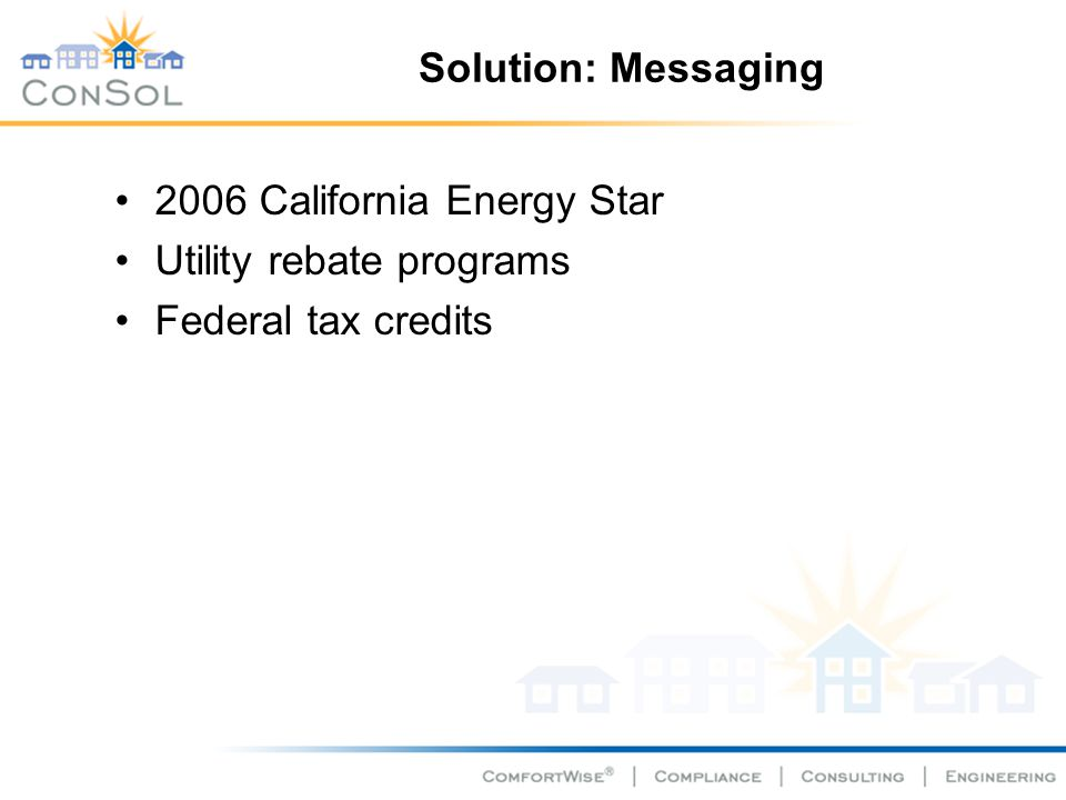 Solution: Messaging 2006 California Energy Star Utility rebate programs Federal tax credits
