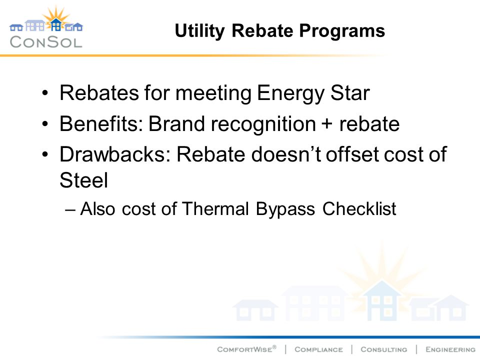 Utility Rebate Programs Rebates for meeting Energy Star Benefits: Brand recognition + rebate Drawbacks: Rebate doesnt offset cost of Steel –Also cost