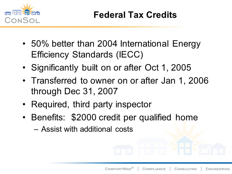 Federal Tax Credits 50% better than 2004 International Energy Efficiency Standards (IECC) Significantly built on or after Oct 1, 2005 Transferred to o