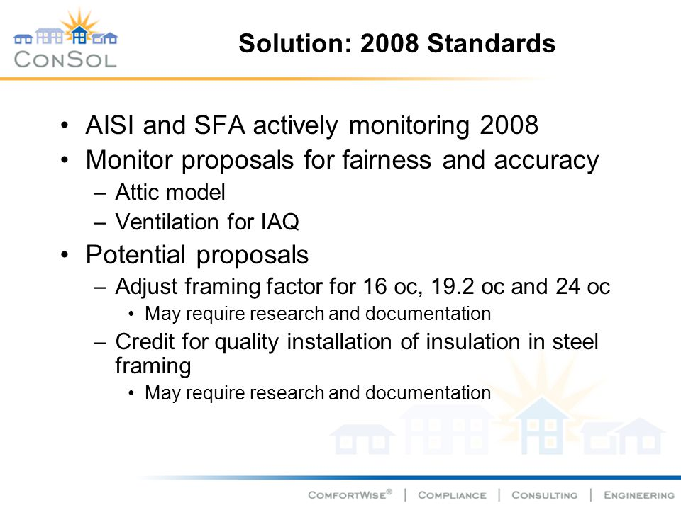 Solution: 2008 Standards AISI and SFA actively monitoring 2008 Monitor proposals for fairness and accuracy –Attic model –Ventilation for IAQ Potential