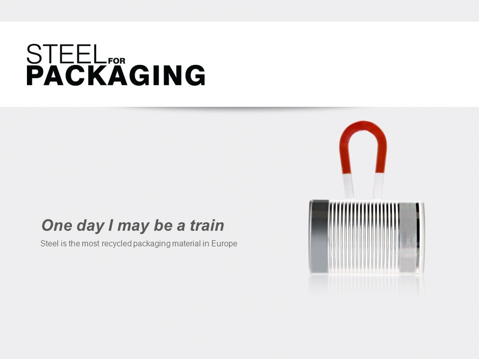 One day I may be a train Steel is the most recycled packaging material in Europe