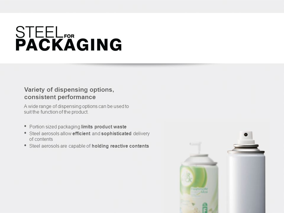 Variety of dispensing options, consistent performance Portion sized packaging limits product waste Steel aerosols allow efficient and sophisticated delivery of contents Steel aerosols are capable of holding reactive contents A wide range of dispensing options can be used to suit the function of the product.