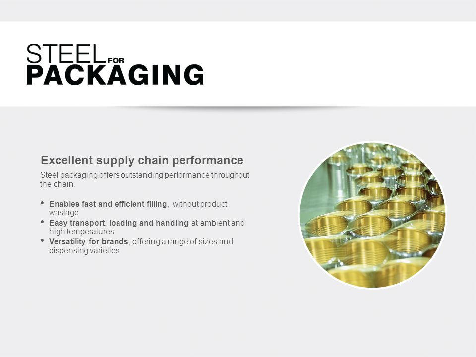 Excellent supply chain performance Enables fast and efficient filling, without product wastage Easy transport, loading and handling at ambient and high temperatures Versatility for brands, offering a range of sizes and dispensing varieties Steel packaging offers outstanding performance throughout the chain.