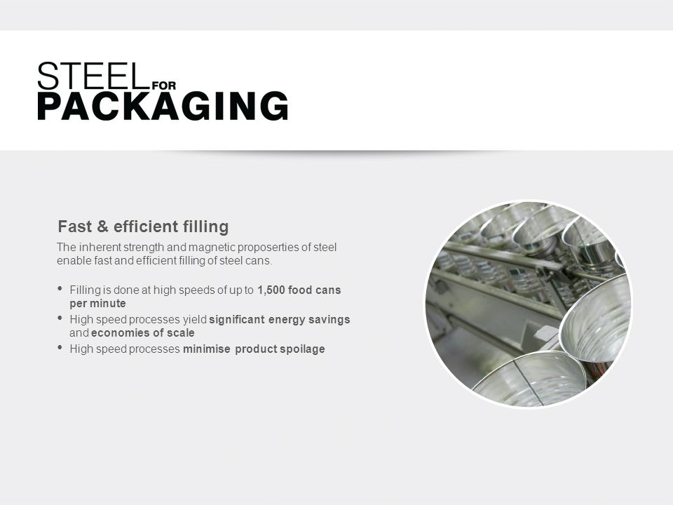 Fast & efficient filling Filling is done at high speeds of up to 1,500 food cans per minute High speed processes yield significant energy savings and economies of scale High speed processes minimise product spoilage The inherent strength and magnetic proposerties of steel enable fast and efficient filling of steel cans.