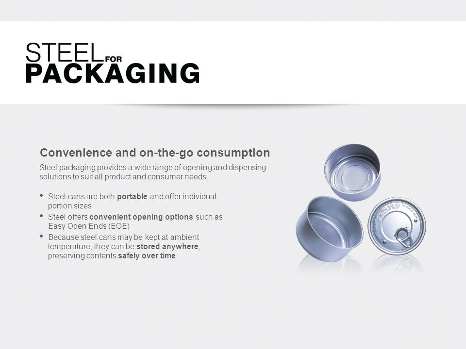 Convenience and on-the-go consumption Steel cans are both portable and offer individual portion sizes Steel offers convenient opening options such as Easy Open Ends (EOE) Because steel cans may be kept at ambient temperature, they can be stored anywhere, preserving contents safely over time Steel packaging provides a wide range of opening and dispensing solutions to suit all product and consumer needs.