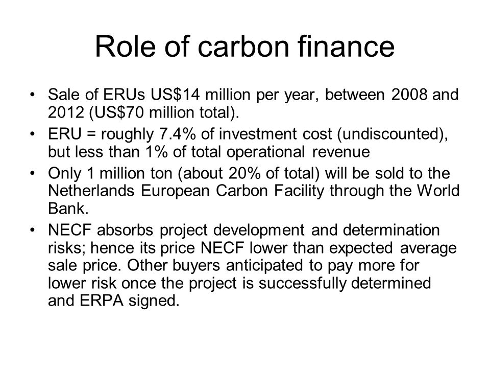 Role of carbon finance Sale of ERUs US$14 million per year, between 2008 and 2012 (US$70 million total). ERU = roughly 7.4% of investment cost (undisc