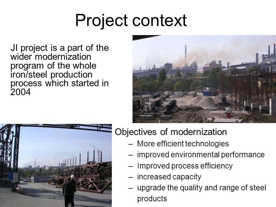 Project context JI project is a part of the wider modernization program of the whole iron/steel production process which started in 2004 Objectives of