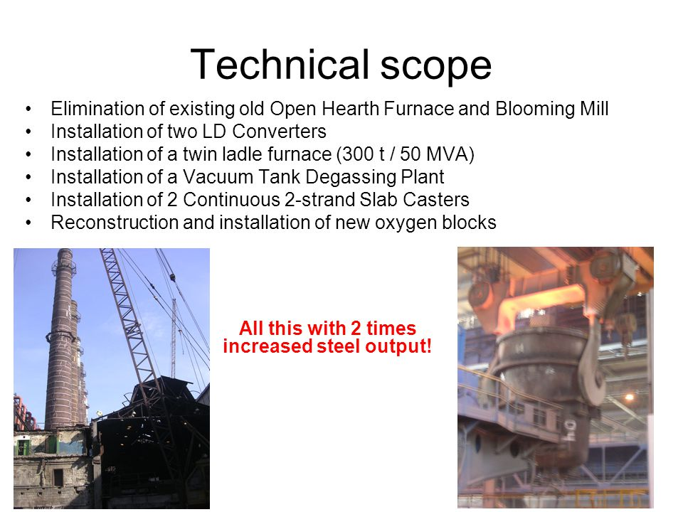 Technical scope Elimination of existing old Open Hearth Furnace and Blooming Mill Installation of two LD Converters Installation of a twin ladle furnace (300 t / 50 MVA) Installation of a Vacuum Tank Degassing Plant Installation of 2 Continuous 2-strand Slab Casters Reconstruction and installation of new oxygen blocks All this with 2 times increased steel output!