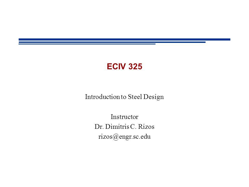 ECIV 325 Introduction to Steel Design Instructor Dr. Dimitris C. Rizos rizos@engr.sc.edu