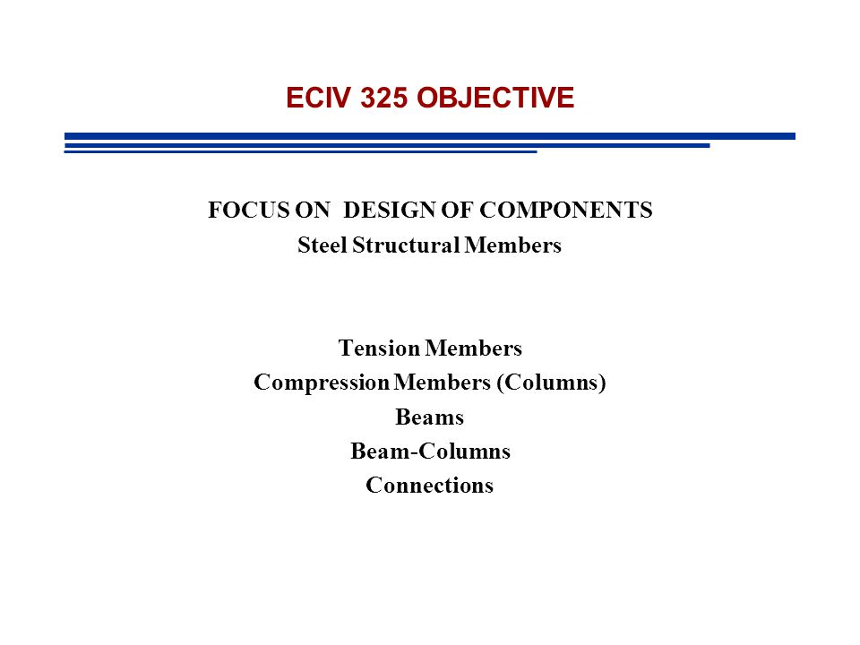 ECIV 325 OBJECTIVE FOCUS ON DESIGN OF COMPONENTS Steel Structural Members Tension Members Compression Members (Columns) Beams Beam-Columns Connections