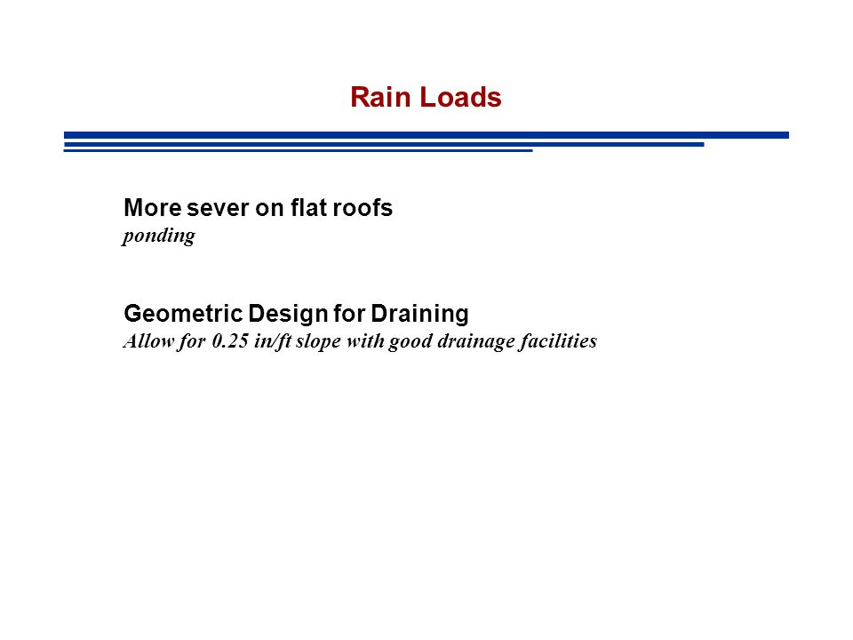 Rain Loads More sever on flat roofs ponding Geometric Design for Draining Allow for 0.25 in/ft slope with good drainage facilities