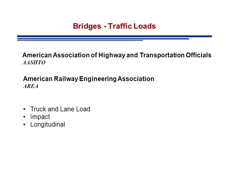 Bridges - Traffic Loads American Association of Highway and Transportation Officials AASHTO American Railway Engineering Association AREA Truck and Lane Load Impact Longitudinal