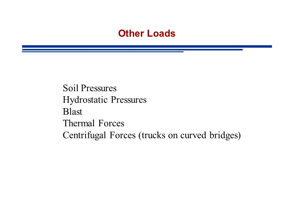 Other Loads Soil Pressures Hydrostatic Pressures Blast Thermal Forces Centrifugal Forces (trucks on curved bridges)