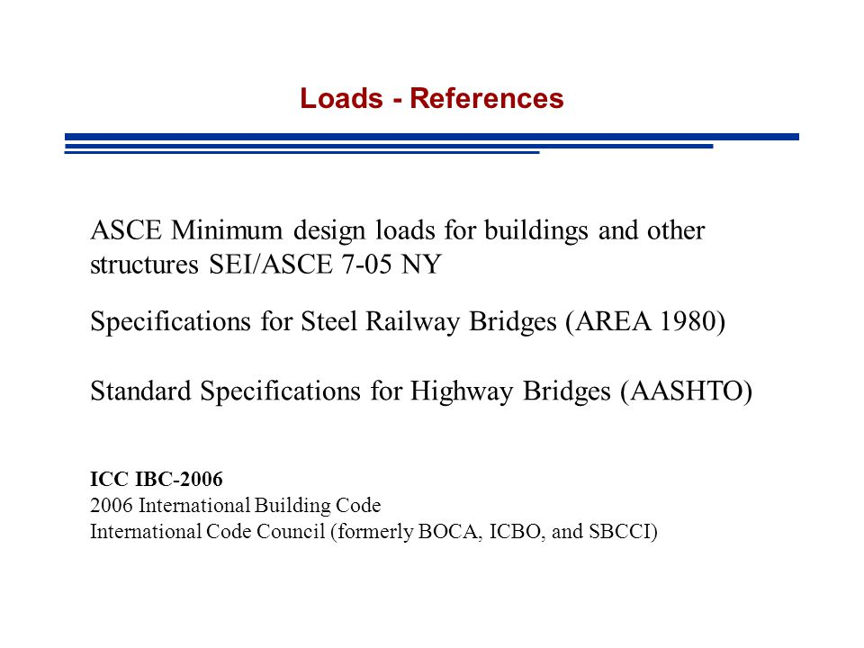 Loads - References ASCE Minimum design loads for buildings and other structures SEI/ASCE 7-05 NY Specifications for Steel Railway Bridges (AREA 1980) Standard Specifications for Highway Bridges (AASHTO) ICC IBC-2006 2006 International Building Code International Code Council (formerly BOCA, ICBO, and SBCCI)