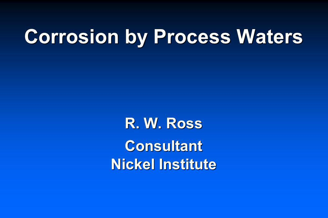 Corrosion by Process Waters R. W. Ross Consultant Nickel Institute