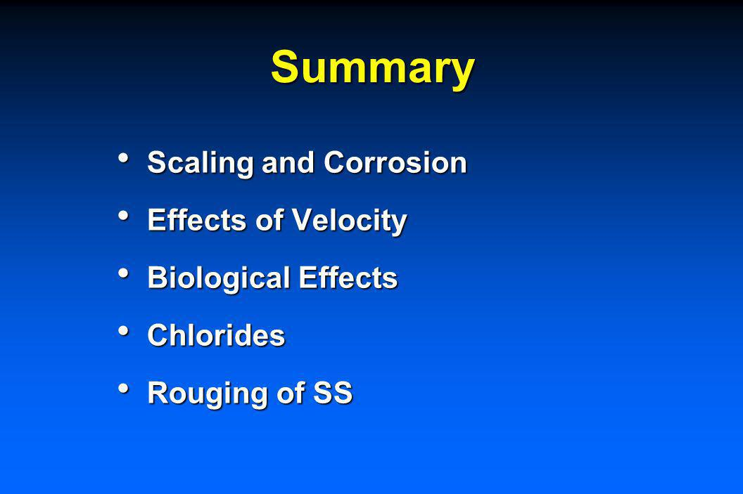 Summary Scaling and Corrosion Scaling and Corrosion Effects of Velocity Effects of Velocity Biological Effects Biological Effects Chlorides Chlorides Rouging of SS Rouging of SS