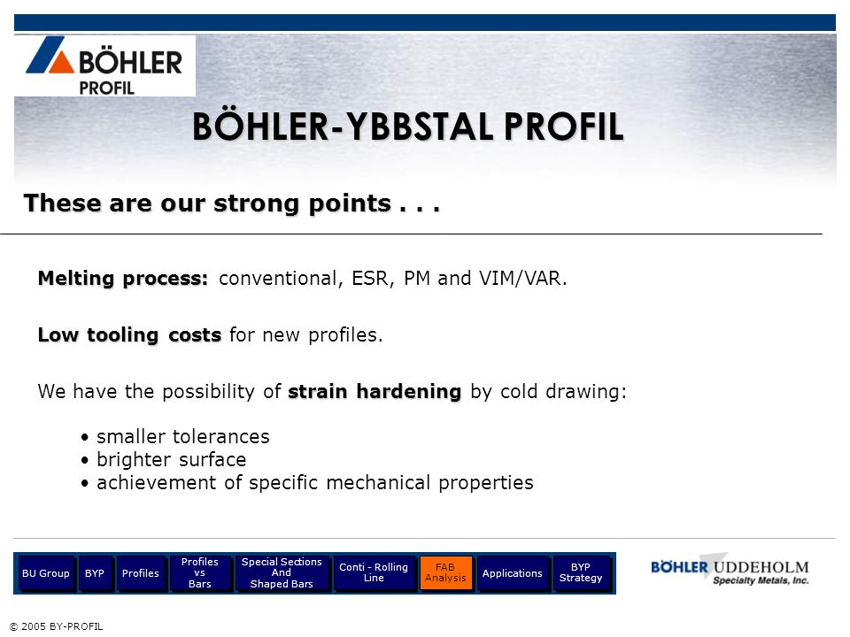 These are our strong points... © 2005 BY-PROFIL Melting process: Melting process: conventional, ESR, PM and VIM/VAR. Low tooling costs Low tooling cos