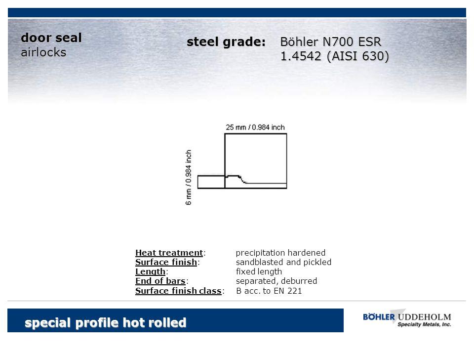 Böhler N700 ESR 1.4542 (AISI 630) special profile hot rolled door seal airlocks Heat treatment:precipitation hardened Surface finish:sandblasted and p